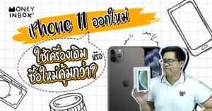 iPhone 11 ออกใหม่ ใช้เครื่องเดิมหรือซื้อใหม่คุ้มกว่า ? | Money Inbox EP6