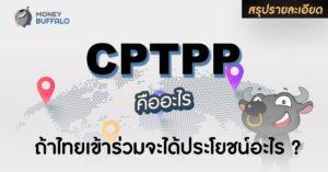 """[สรุปรายละเอียด] """"CPTPP"""" คืออะไร ถ้าไทยเข้าร่วมจะได้ประโยชน์อะไร ?"""